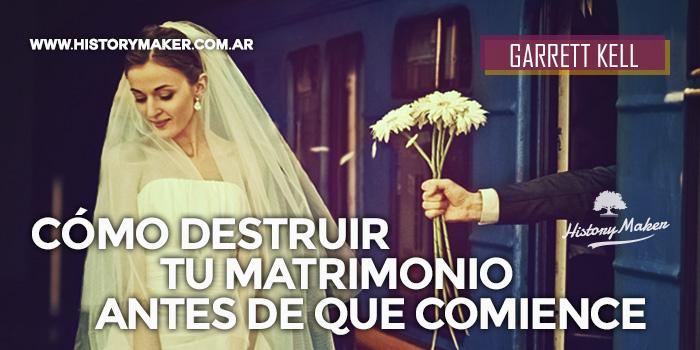 Cómo-destruir-tu-matrimonio-antes-de-que-comience-Por-Garrett-Kell