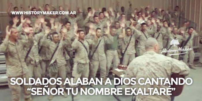 Soldados alaban a Dios cantando Señor tu nombre exaltaré.